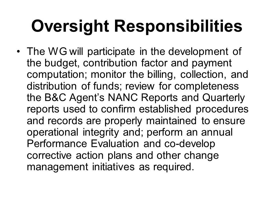 Oversight Responsibilities The WG will participate in the development of the budget, contribution factor and payment computation; monitor the billing, collection, and distribution of funds; review for completeness the B&C Agents NANC Reports and Quarterly reports used to confirm established procedures and records are properly maintained to ensure operational integrity and; perform an annual Performance Evaluation and co-develop corrective action plans and other change management initiatives as required.