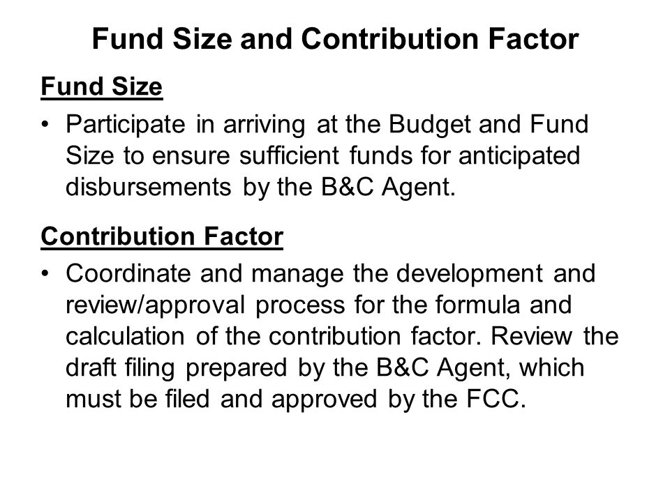 Fund Size and Contribution Factor Fund Size Participate in arriving at the Budget and Fund Size to ensure sufficient funds for anticipated disbursements by the B&C Agent.
