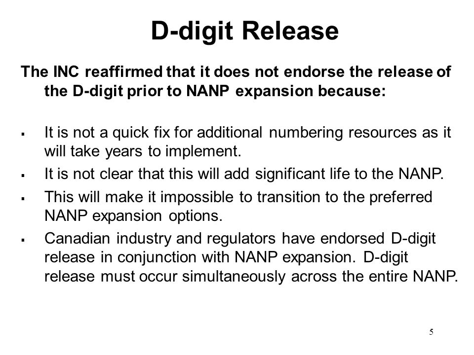 5 D-digit Release The INC reaffirmed that it does not endorse the release of the D-digit prior to NANP expansion because: It is not a quick fix for additional numbering resources as it will take years to implement.