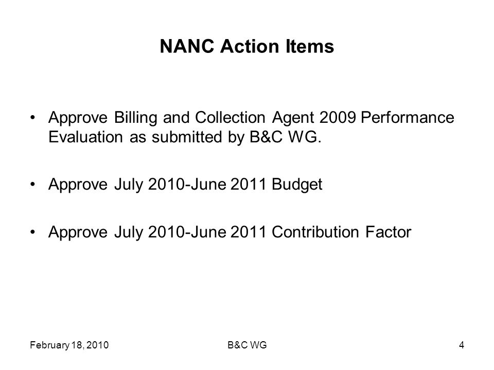 February 18, 2010B&C WG4 NANC Action Items Approve Billing and Collection Agent 2009 Performance Evaluation as submitted by B&C WG.