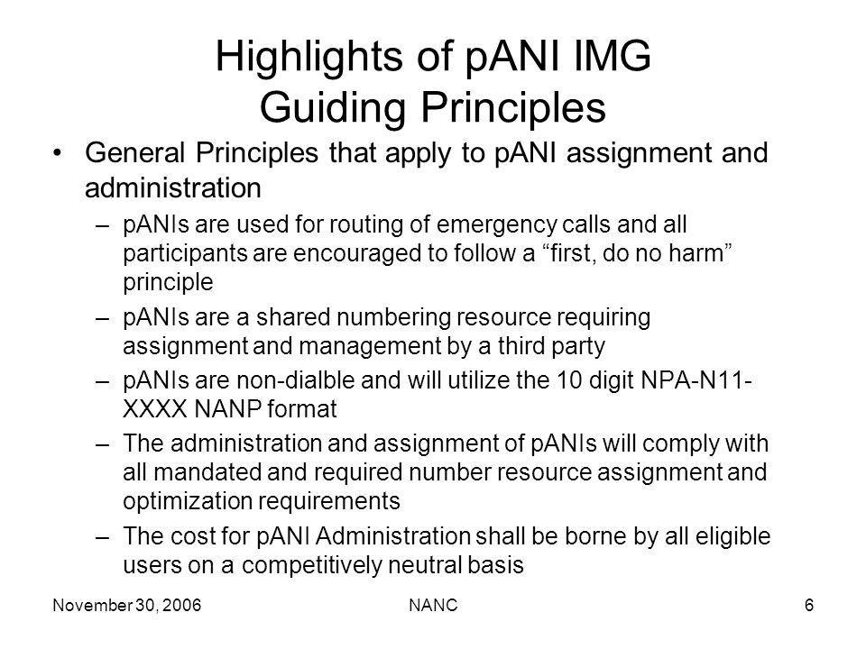 November 30, 2006NANC6 Highlights of pANI IMG Guiding Principles General Principles that apply to pANI assignment and administration –pANIs are used for routing of emergency calls and all participants are encouraged to follow a first, do no harm principle –pANIs are a shared numbering resource requiring assignment and management by a third party –pANIs are non-dialble and will utilize the 10 digit NPA-N11- XXXX NANP format –The administration and assignment of pANIs will comply with all mandated and required number resource assignment and optimization requirements –The cost for pANI Administration shall be borne by all eligible users on a competitively neutral basis