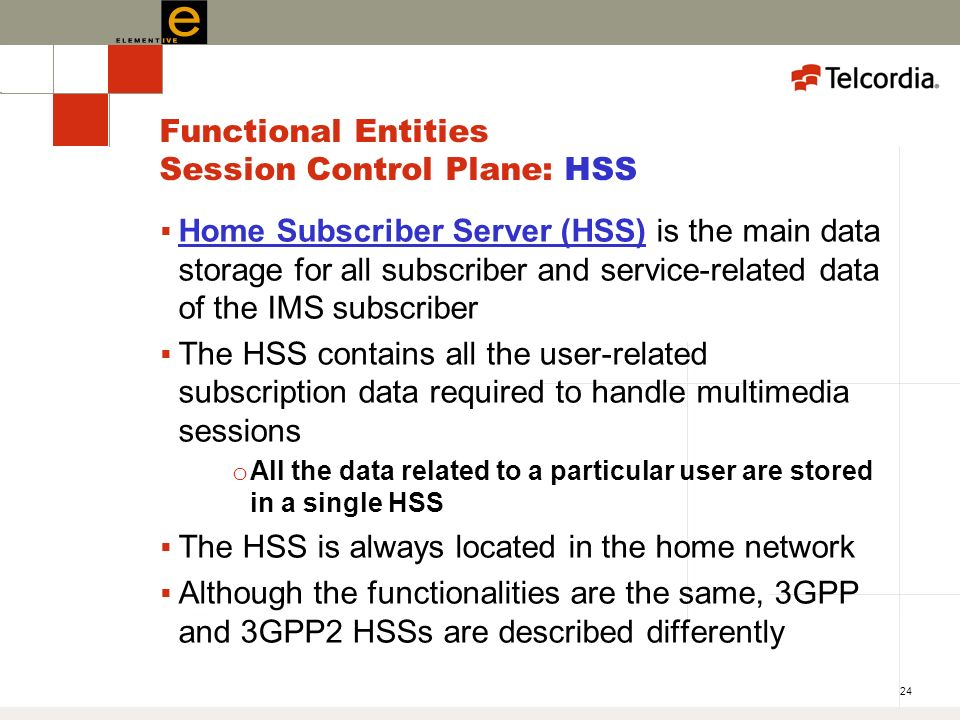 24 Functional Entities Session Control Plane: HSS Home Subscriber Server (HSS) is the main data storage for all subscriber and service-related data of the IMS subscriber The HSS contains all the user-related subscription data required to handle multimedia sessions o All the data related to a particular user are stored in a single HSS The HSS is always located in the home network Although the functionalities are the same, 3GPP and 3GPP2 HSSs are described differently