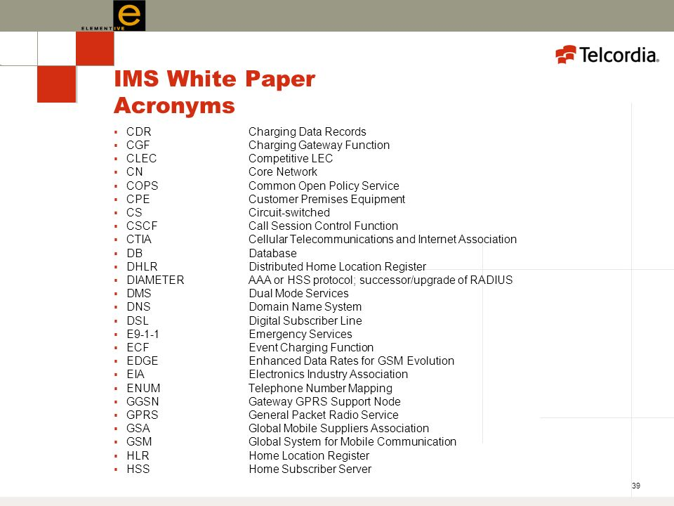 39 IMS White Paper Acronyms CDRCharging Data Records CGFCharging Gateway Function CLECCompetitive LEC CNCore Network COPS Common Open Policy Service CPECustomer Premises Equipment CSCircuit-switched CSCFCall Session Control Function CTIACellular Telecommunications and Internet Association DBDatabase DHLRDistributed Home Location Register DIAMETERAAA or HSS protocol; successor/upgrade of RADIUS DMSDual Mode Services DNSDomain Name System DSLDigital Subscriber Line E9-1-1Emergency Services ECFEvent Charging Function EDGEEnhanced Data Rates for GSM Evolution EIAElectronics Industry Association ENUMTelephone Number Mapping GGSNGateway GPRS Support Node GPRSGeneral Packet Radio Service GSAGlobal Mobile Suppliers Association GSMGlobal System for Mobile Communication HLRHome Location Register HSSHome Subscriber Server