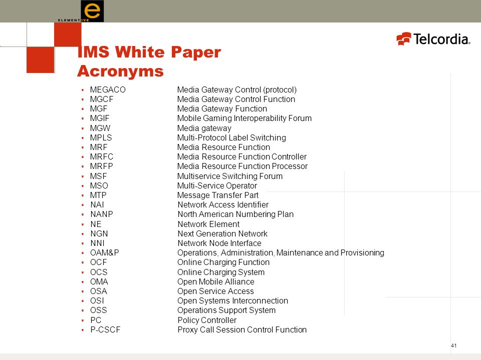 41 IMS White Paper Acronyms MEGACOMedia Gateway Control (protocol) MGCFMedia Gateway Control Function MGFMedia Gateway Function MGIFMobile Gaming Interoperability Forum MGWMedia gateway MPLSMulti-Protocol Label Switching MRFMedia Resource Function MRFCMedia Resource Function Controller MRFPMedia Resource Function Processor MSFMultiservice Switching Forum MSO Multi-Service Operator MTPMessage Transfer Part NAINetwork Access Identifier NANPNorth American Numbering Plan NENetwork Element NGNNext Generation Network NNINetwork Node Interface OAM&POperations, Administration, Maintenance and Provisioning OCFOnline Charging Function OCSOnline Charging System OMAOpen Mobile Alliance OSAOpen Service Access OSIOpen Systems Interconnection OSSOperations Support System PCPolicy Controller P-CSCFProxy Call Session Control Function