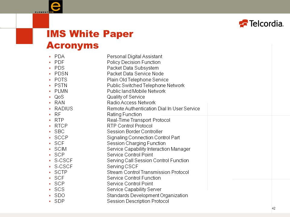 42 IMS White Paper Acronyms PDAPersonal Digital Assistant PDFPolicy Decision Function PDSPacket Data Subsystem PDSNPacket Data Service Node POTSPlain Old Telephone Service PSTNPublic Switched Telephone Network PLMNPublic land Mobile Network QoSQuality of Service RANRadio Access Network RADIUSRemote Authentication Dial In User Service RFRating Function RTPReal-Time Transport Protocol RTCPRTP Control Protocol SBCSession Border Controller SCCPSignaling Connection Control Part SCFSession Charging Function SCIMService Capability Interaction Manager SCPService Control Point S-CSCFServing Call Session Control Function S-CSCFServing CSCF SCTPStream Control Transmission Protocol SCFService Control Function SCPService Control Point SCSService Capability Server SDOStandards Development Organization SDPSession Description Protocol