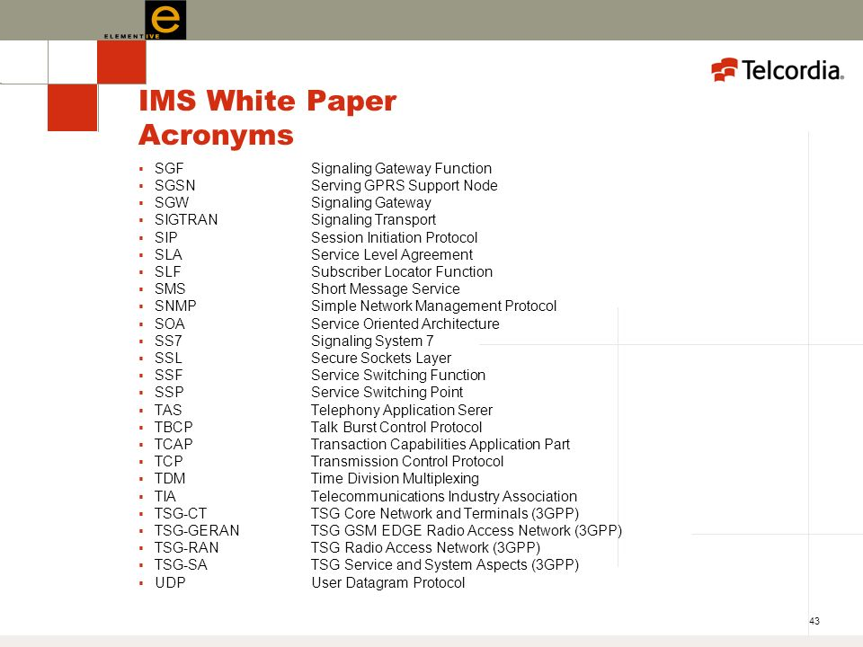 43 IMS White Paper Acronyms SGFSignaling Gateway Function SGSNServing GPRS Support Node SGWSignaling Gateway SIGTRANSignaling Transport SIPSession Initiation Protocol SLAService Level Agreement SLFSubscriber Locator Function SMSShort Message Service SNMPSimple Network Management Protocol SOAService Oriented Architecture SS7Signaling System 7 SSLSecure Sockets Layer SSFService Switching Function SSPService Switching Point TASTelephony Application Serer TBCP Talk Burst Control Protocol TCAPTransaction Capabilities Application Part TCPTransmission Control Protocol TDMTime Division Multiplexing TIATelecommunications Industry Association TSG-CTTSG Core Network and Terminals (3GPP) TSG-GERANTSG GSM EDGE Radio Access Network (3GPP) TSG-RANTSG Radio Access Network (3GPP) TSG-SATSG Service and System Aspects (3GPP) UDPUser Datagram Protocol