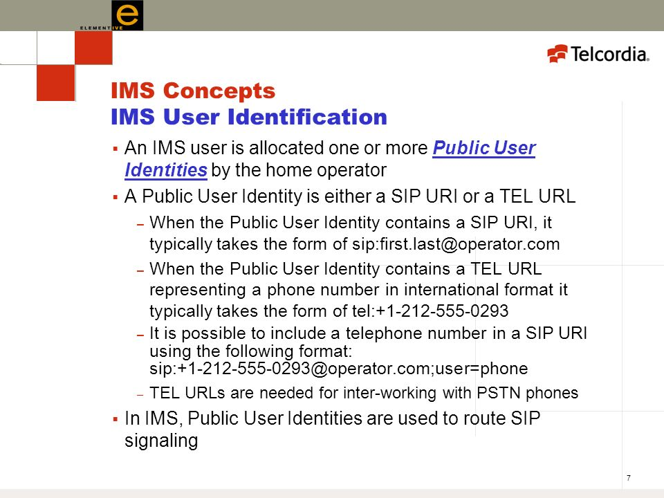7 IMS Concepts IMS User Identification An IMS user is allocated one or more Public User Identities by the home operator A Public User Identity is either a SIP URI or a TEL URL – When the Public User Identity contains a SIP URI, it typically takes the form of sip:first.last@operator.com – When the Public User Identity contains a TEL URL representing a phone number in international format it typically takes the form of tel:+1-212-555-0293 – It is possible to include a telephone number in a SIP URI using the following format: sip:+1-212-555-0293@operator.com;user=phone – TEL URLs are needed for inter-working with PSTN phones In IMS, Public User Identities are used to route SIP signaling
