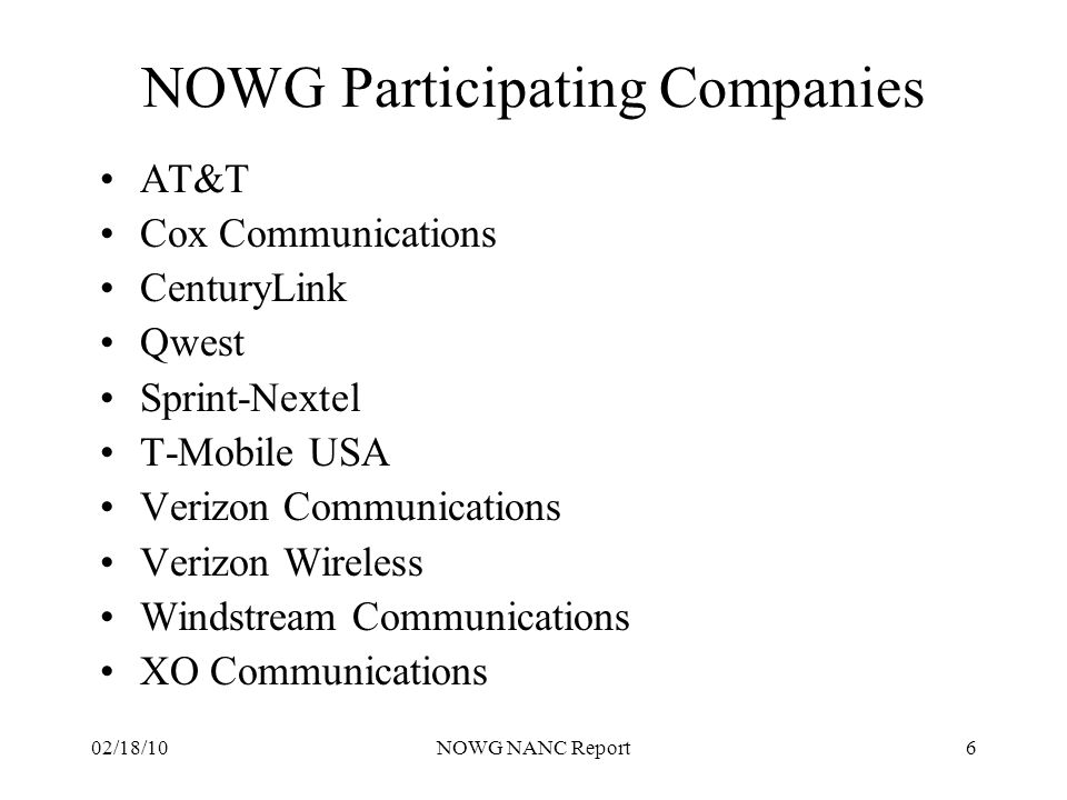 02/18/10NOWG NANC Report7 NOWG 2010 Meeting Schedule Contact any of the Co-Chairs for complete meeting or conference call details: Karen.S.Riepenkroger@sprint.comKaren.S.Riepenkroger@sprint.com or Laura.R.Dalton@Verizon.com or Natalie.McNamer@t-Mobile.comLaura.R.Dalton@Verizon.comNatalie.McNamer@t-Mobile.com (Other meetings for the NOWG may be scheduled as needed beyond what has been identified in this list) NOWG meeting notes and documents are posted at nanc-chair.org MonthActivity February 19PA Standing Agenda Call with NOWG - Conference Call 1pm Eastern, 1 hr February 19NANPA Standing Agenda Call with NOWG - Conference Call 2pm Eastern, 1 hr February 23-24NANPA Operations Review, Sterling, VA March 11PA Standing Agenda Call with NOWG - Conference Call 1pm Eastern, 2 hrs March 15NANPA Standing Agenda Call with NOWG - Conference Call 2pm Eastern, 2 hrs March 22-23PA Operations Review, Sterling, VA