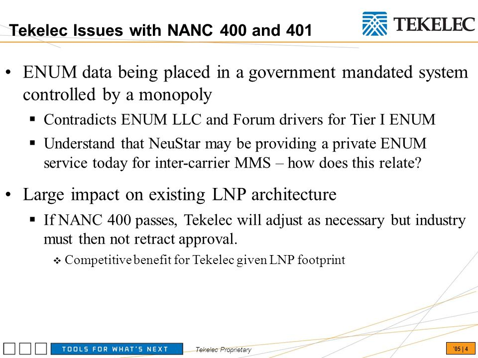 Tekelec Proprietary 05 | 4 Tekelec Issues with NANC 400 and 401 ENUM data being placed in a government mandated system controlled by a monopoly Contradicts ENUM LLC and Forum drivers for Tier I ENUM Understand that NeuStar may be providing a private ENUM service today for inter-carrier MMS – how does this relate.