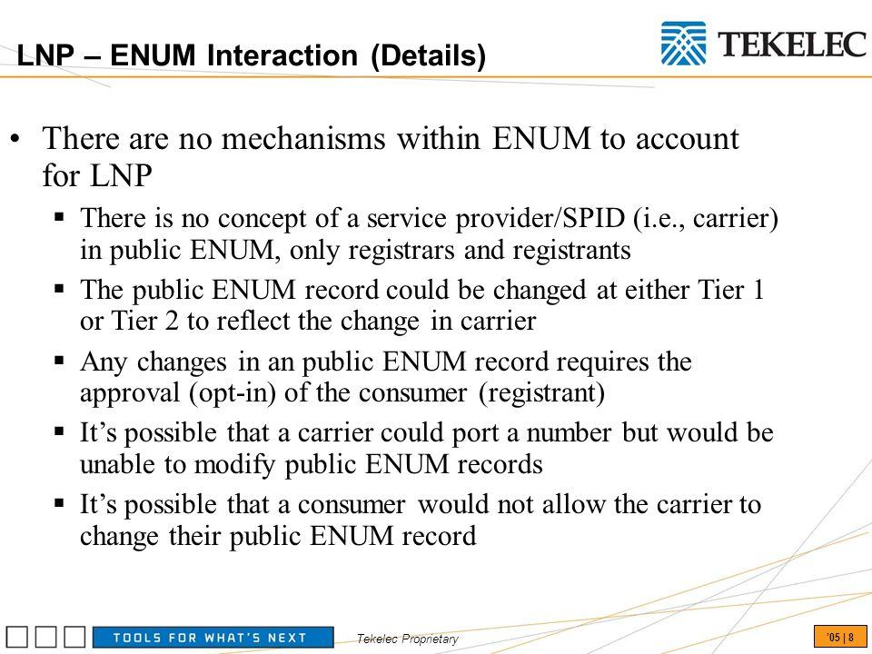 Tekelec Proprietary 05 | 8 There are no mechanisms within ENUM to account for LNP There is no concept of a service provider/SPID (i.e., carrier) in public ENUM, only registrars and registrants The public ENUM record could be changed at either Tier 1 or Tier 2 to reflect the change in carrier Any changes in an public ENUM record requires the approval (opt-in) of the consumer (registrant) Its possible that a carrier could port a number but would be unable to modify public ENUM records Its possible that a consumer would not allow the carrier to change their public ENUM record LNP – ENUM Interaction (Details)