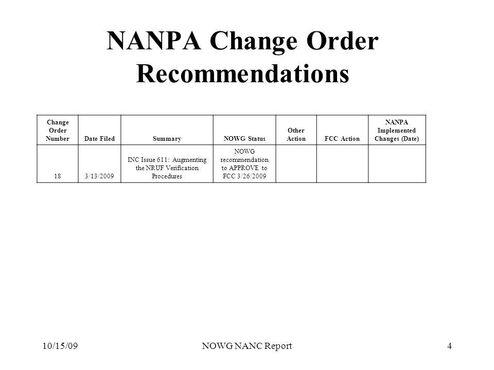 10/15/09NOWG NANC Report4 NANPA Change Order Recommendations Change Order NumberDate FiledSummaryNOWG Status Other ActionFCC Action NANPA Implemented Changes (Date) 183/13/2009 INC Issue 611: Augmenting the NRUF Verification Procedures NOWG recommendation to APPROVE to FCC 3/26/2009