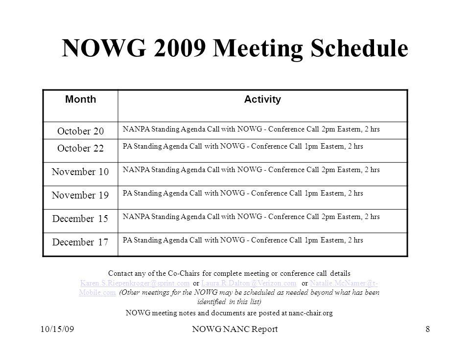 10/15/09NOWG NANC Report8 NOWG 2009 Meeting Schedule Contact any of the Co-Chairs for complete meeting or conference call details Karen.S.Riepenkroger@sprint.com or Laura.R.Dalton@Verizon.com or Natalie.McNamer@t- Mobile.com (Other meetings for the NOWG may be scheduled as needed beyond what has been identified in this list) Karen.S.Riepenkroger@sprint.comLaura.R.Dalton@Verizon.comNatalie.McNamer@t- Mobile.com NOWG meeting notes and documents are posted at nanc-chair.org MonthActivity October 20 NANPA Standing Agenda Call with NOWG - Conference Call 2pm Eastern, 2 hrs October 22 PA Standing Agenda Call with NOWG - Conference Call 1pm Eastern, 2 hrs November 10 NANPA Standing Agenda Call with NOWG - Conference Call 2pm Eastern, 2 hrs November 19 PA Standing Agenda Call with NOWG - Conference Call 1pm Eastern, 2 hrs December 15 NANPA Standing Agenda Call with NOWG - Conference Call 2pm Eastern, 2 hrs December 17 PA Standing Agenda Call with NOWG - Conference Call 1pm Eastern, 2 hrs