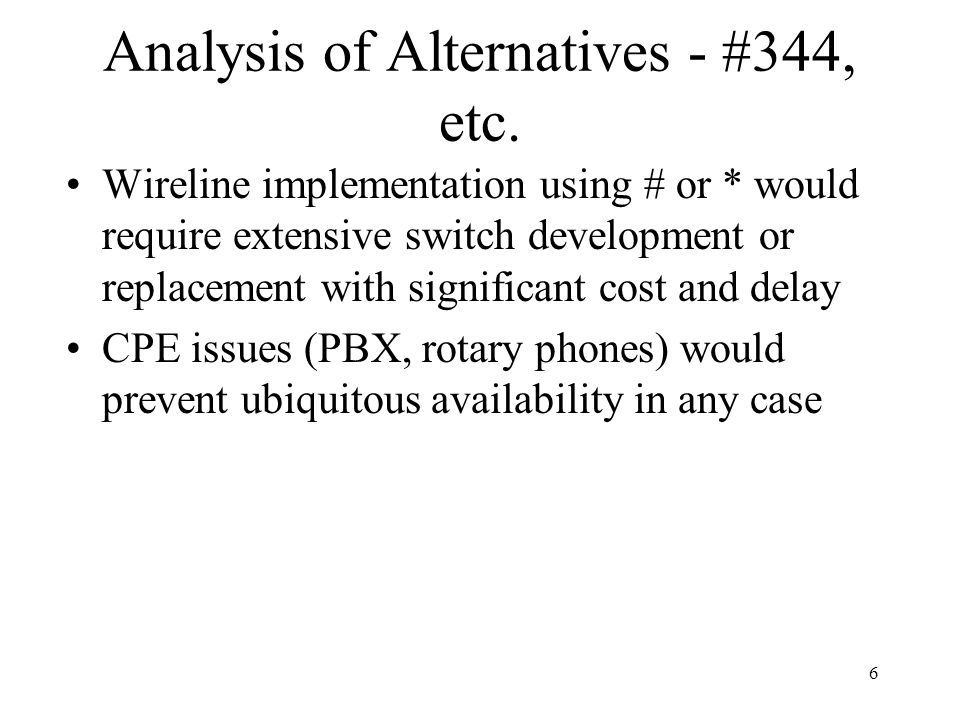 6 Analysis of Alternatives - #344, etc. Wireline implementation using # or * would require extensive switch development or replacement with significan
