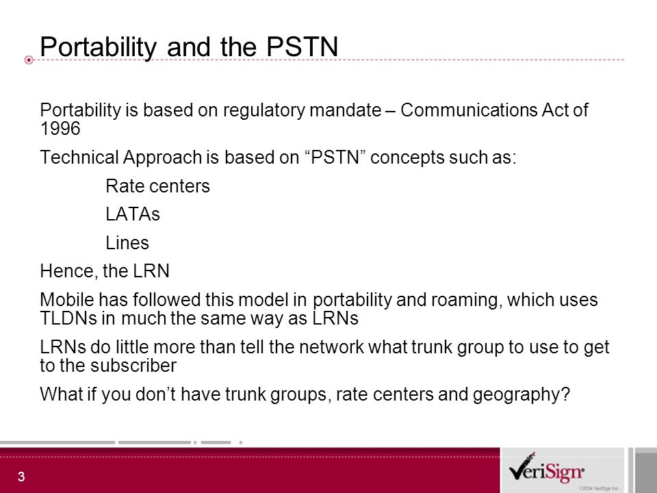 3 Portability and the PSTN Portability is based on regulatory mandate – Communications Act of 1996 Technical Approach is based on PSTN concepts such as: Rate centers LATAs Lines Hence, the LRN Mobile has followed this model in portability and roaming, which uses TLDNs in much the same way as LRNs LRNs do little more than tell the network what trunk group to use to get to the subscriber What if you dont have trunk groups, rate centers and geography