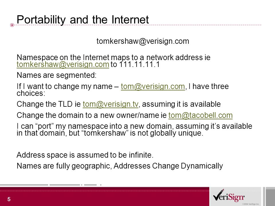 5 Portability and the Internet Namespace on the Internet maps to a network address ie tomkershaw@verisign.com to 111.11.11.1 tomkershaw@verisign.com Names are segmented: If I want to change my name – tom@verisign.com, I have three choices:tom@verisign.com Change the TLD ie tom@verisign.tv, assuming it is availabletom@verisign.tv Change the domain to a new owner/name ie tom@tacobell.comtom@tacobell.com I can port my namespace into a new domain, assuming its available in that domain, but tomkershaw is not globally unique.