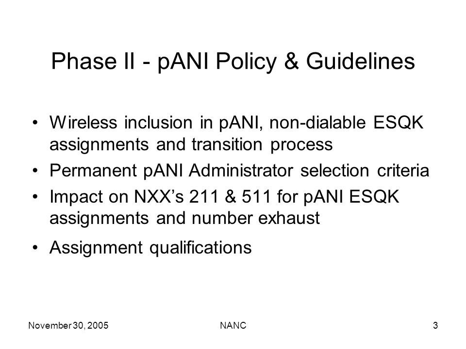 November 30, 2005NANC3 Phase II - pANI Policy & Guidelines Wireless inclusion in pANI, non-dialable ESQK assignments and transition process Permanent pANI Administrator selection criteria Impact on NXXs 211 & 511 for pANI ESQK assignments and number exhaust Assignment qualifications