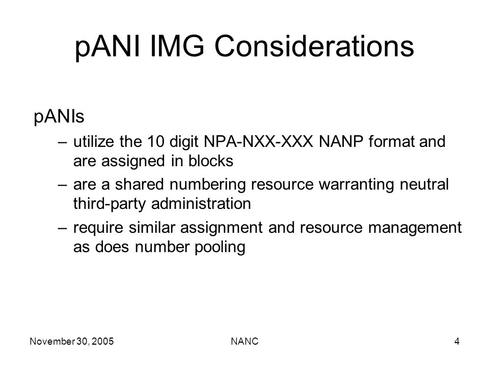 November 30, 2005NANC4 pANIs –utilize the 10 digit NPA-NXX-XXX NANP format and are assigned in blocks –are a shared numbering resource warranting neutral third-party administration –require similar assignment and resource management as does number pooling pANI IMG Considerations