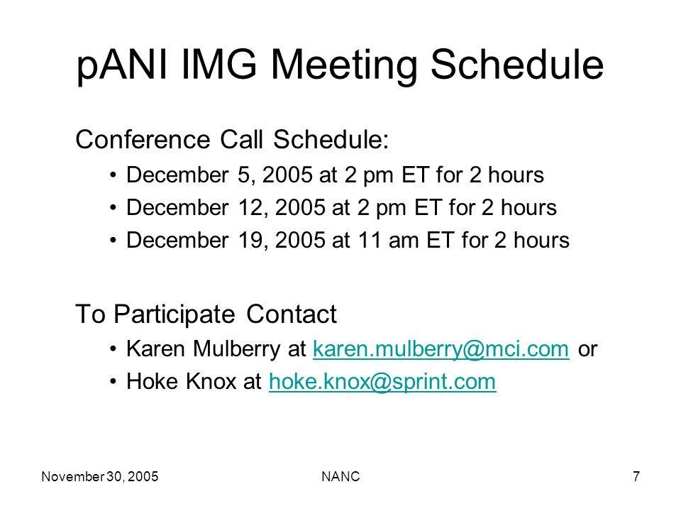 November 30, 2005NANC7 pANI IMG Meeting Schedule Conference Call Schedule: December 5, 2005 at 2 pm ET for 2 hours December 12, 2005 at 2 pm ET for 2 hours December 19, 2005 at 11 am ET for 2 hours To Participate Contact Karen Mulberry at karen.mulberry@mci.com orkaren.mulberry@mci.com Hoke Knox at hoke.knox@sprint.comhoke.knox@sprint.com