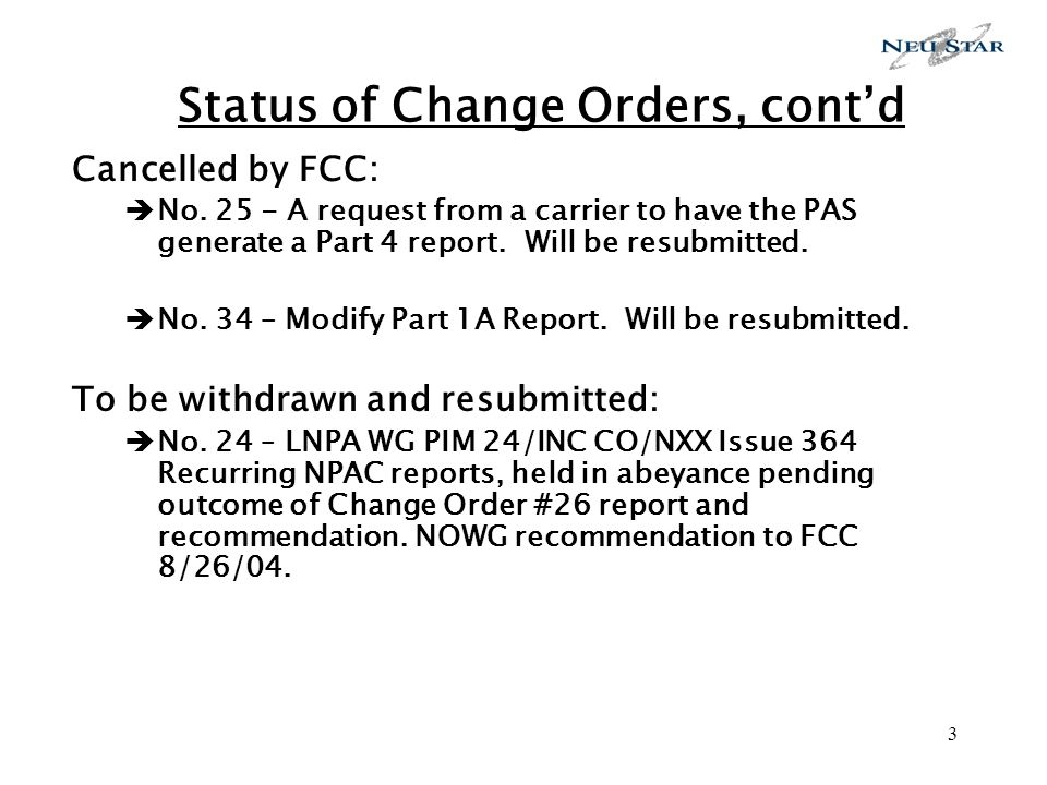 3 Status of Change Orders, contd Cancelled by FCC: No. 25 - A request from a carrier to have the PAS generate a Part 4 report. Will be resubmitted. No