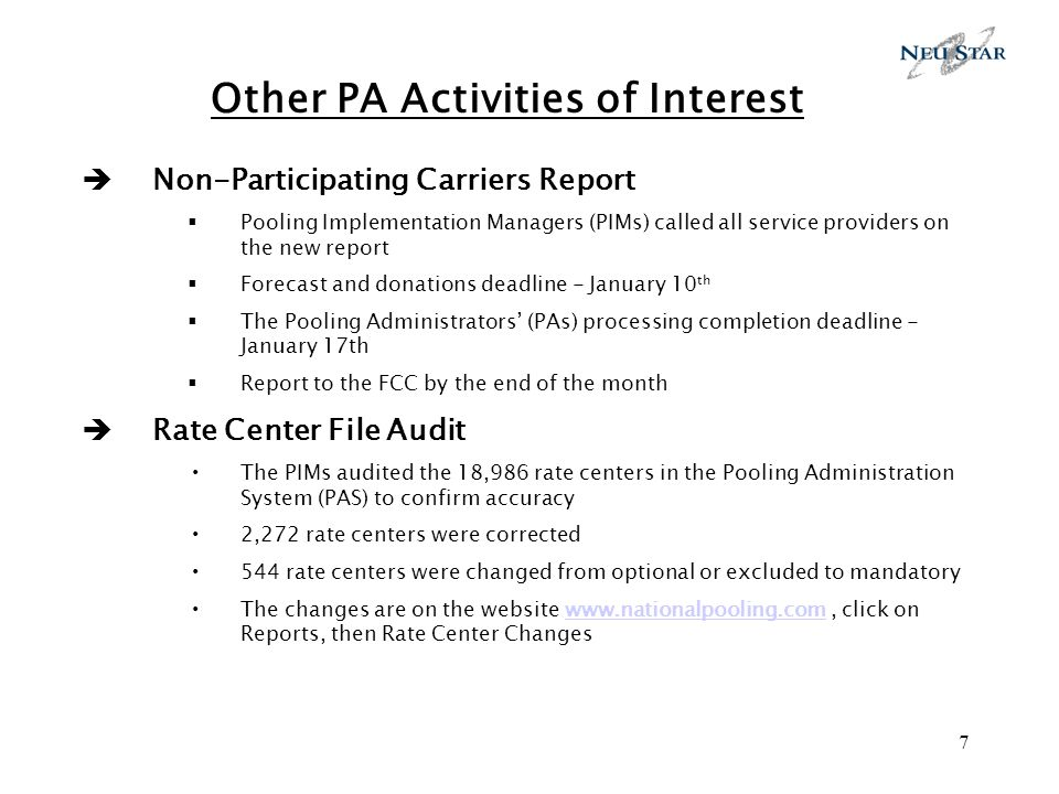 7 Other PA Activities of Interest Non-Participating Carriers Report Pooling Implementation Managers (PIMs) called all service providers on the new report Forecast and donations deadline - January 10 th The Pooling Administrators (PAs) processing completion deadline - January 17th Report to the FCC by the end of the month Rate Center File Audit The PIMs audited the 18,986 rate centers in the Pooling Administration System (PAS) to confirm accuracy 2,272 rate centers were corrected 544 rate centers were changed from optional or excluded to mandatory The changes are on the website www.nationalpooling.com, click on Reports, then Rate Center Changeswww.nationalpooling.com