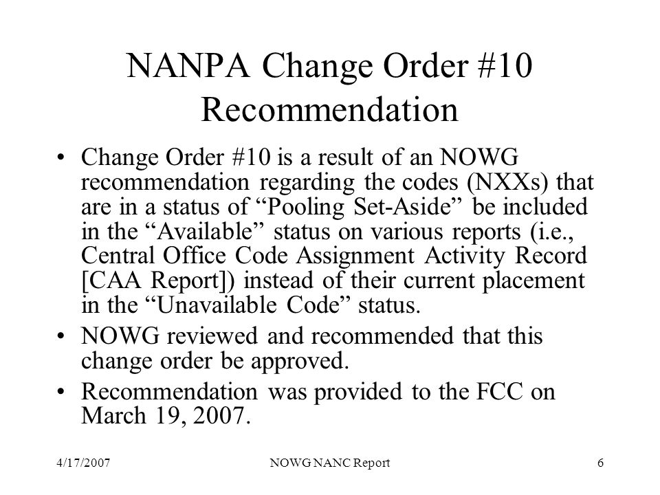 4/17/2007NOWG NANC Report6 NANPA Change Order #10 Recommendation Change Order #10 is a result of an NOWG recommendation regarding the codes (NXXs) that are in a status of Pooling Set-Aside be included in the Available status on various reports (i.e., Central Office Code Assignment Activity Record [CAA Report]) instead of their current placement in the Unavailable Code status.