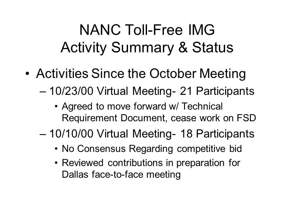 NANC Toll-Free IMG Activity Summary & Status Activities Since the October Meeting –10/23/00 Virtual Meeting- 21 Participants Agreed to move forward w/ Technical Requirement Document, cease work on FSD –10/10/00 Virtual Meeting- 18 Participants No Consensus Regarding competitive bid Reviewed contributions in preparation for Dallas face-to-face meeting