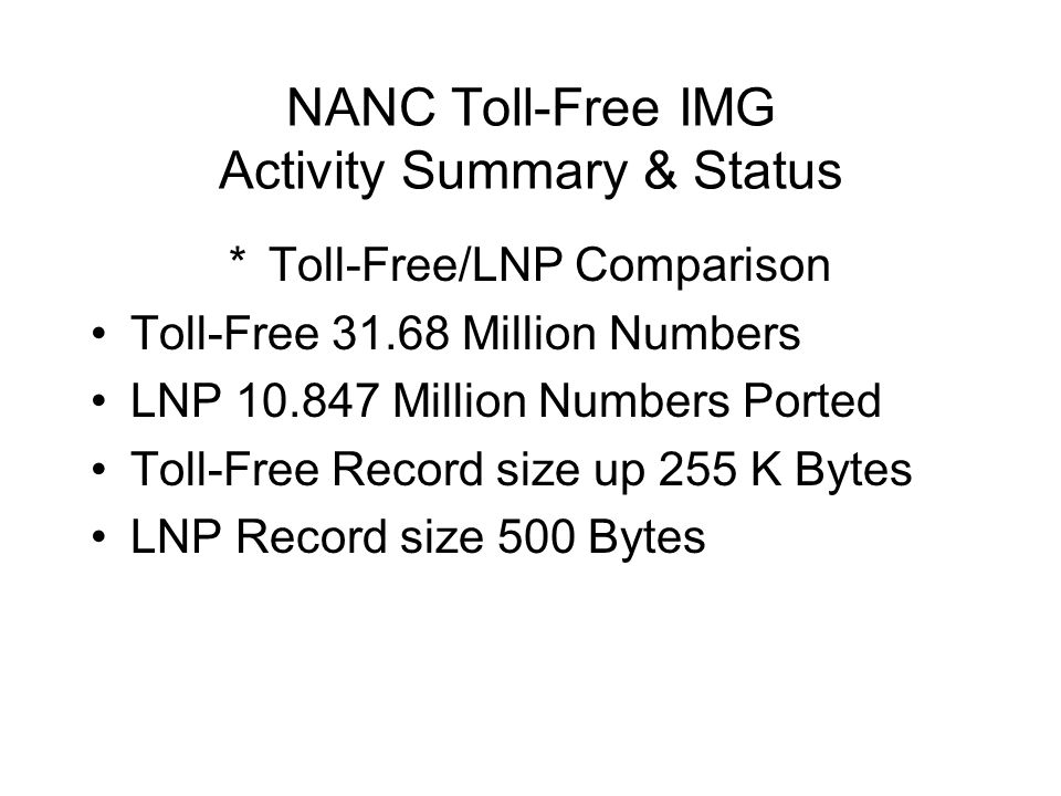 NANC Toll-Free IMG Activity Summary & Status *Toll-Free/LNP Comparison Toll-Free 31.68 Million Numbers LNP 10.847 Million Numbers Ported Toll-Free Record size up 255 K Bytes LNP Record size 500 Bytes