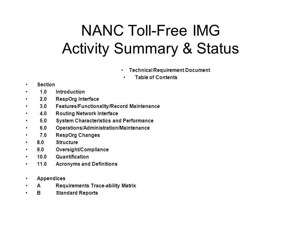 NANC Toll-Free IMG Activity Summary & Status Technical Requirement Document Table of Contents Section 1.0Introduction 2.0RespOrg Interface 3.0Features/Functionality/Record Maintenance 4.0Routing Network Interface 5.0System Characteristics and Performance 6.0Operations/Administration/Maintenance 7.0RespOrg Changes 8.0Structure 9.0Oversight/Compliance 10.0Quantification 11.0Acronyms and Definitions Appendices ARequirements Trace-ability Matrix BStandard Reports