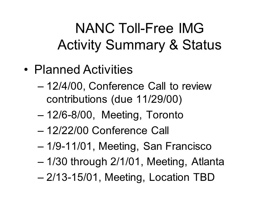NANC Toll-Free IMG Activity Summary & Status Planned Activities –12/4/00, Conference Call to review contributions (due 11/29/00) –12/6-8/00, Meeting, Toronto –12/22/00 Conference Call –1/9-11/01, Meeting, San Francisco –1/30 through 2/1/01, Meeting, Atlanta –2/13-15/01, Meeting, Location TBD