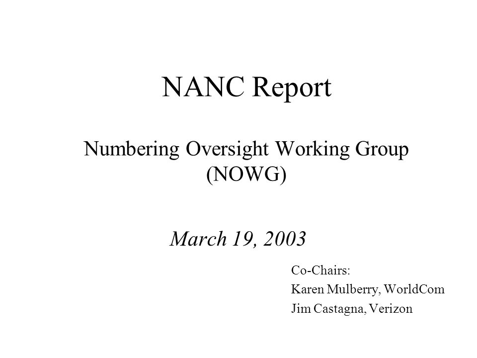 NANC Report Numbering Oversight Working Group (NOWG) March 19, 2003 Co-Chairs: Karen Mulberry, WorldCom Jim Castagna, Verizon