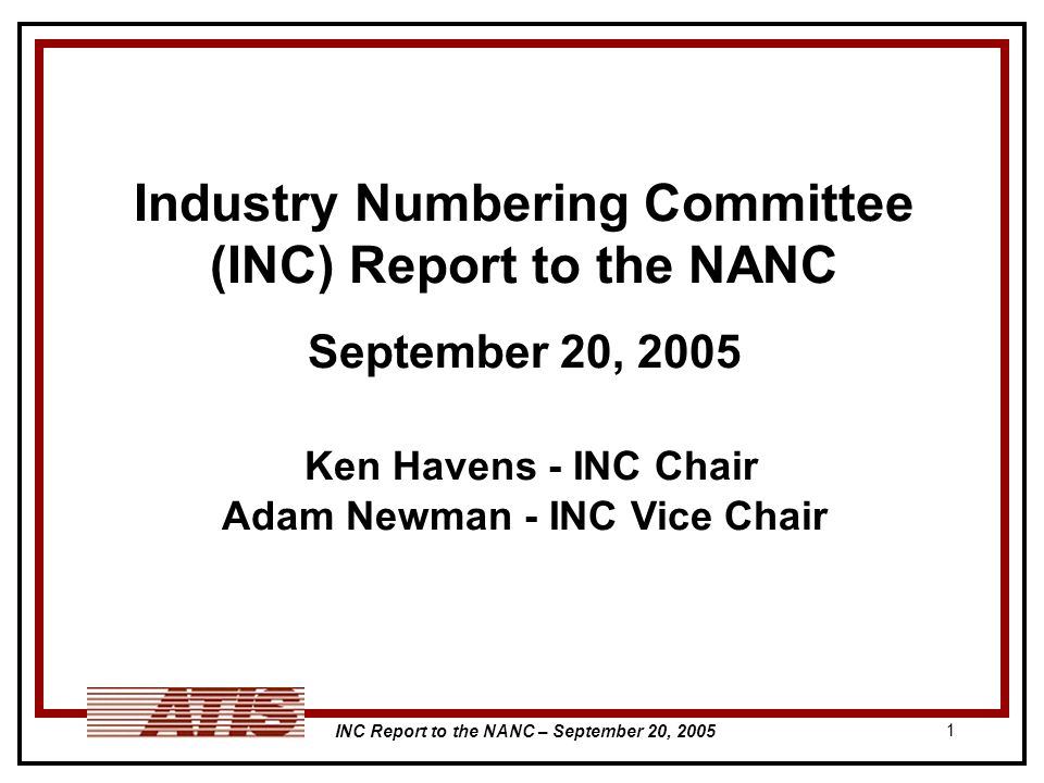 INC Report to the NANC – September 20, 2005 1 Industry Numbering Committee (INC) Report to the NANC September 20, 2005 Ken Havens - INC Chair Adam Newman - INC Vice Chair