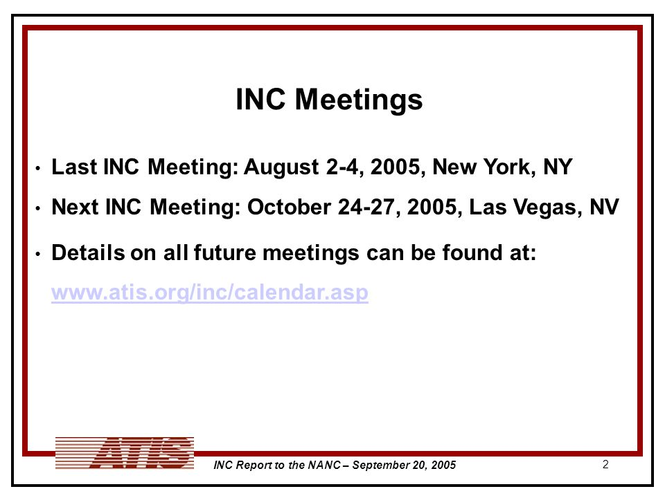 INC Report to the NANC – September 20, 2005 2 INC Meetings Last INC Meeting: August 2-4, 2005, New York, NY Next INC Meeting: October 24-27, 2005, Las Vegas, NV Details on all future meetings can be found at: www.atis.org/inc/calendar.asp www.atis.org/inc/calendar.asp