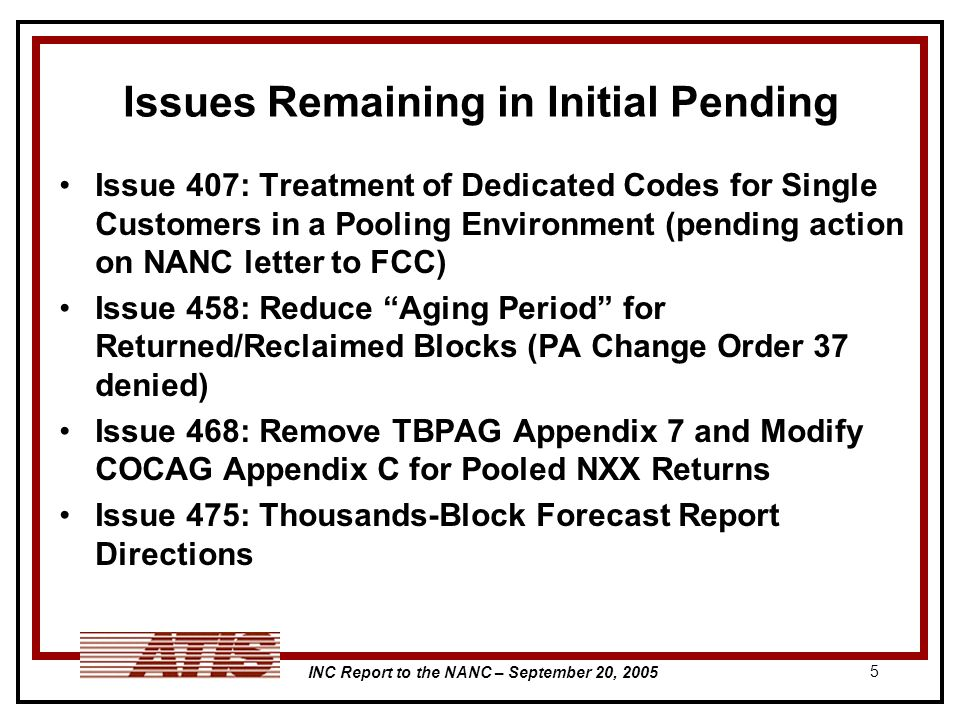 INC Report to the NANC – September 20, 2005 5 Issues Remaining in Initial Pending Issue 407: Treatment of Dedicated Codes for Single Customers in a Pooling Environment (pending action on NANC letter to FCC) Issue 458: Reduce Aging Period for Returned/Reclaimed Blocks (PA Change Order 37 denied) Issue 468: Remove TBPAG Appendix 7 and Modify COCAG Appendix C for Pooled NXX Returns Issue 475: Thousands-Block Forecast Report Directions