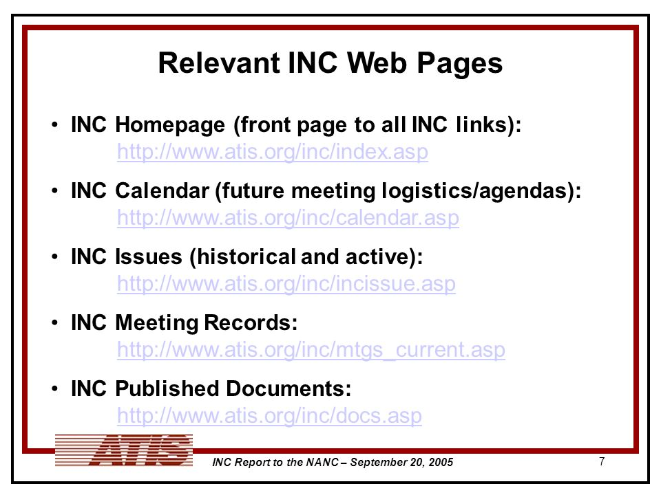 INC Report to the NANC – September 20, 2005 7 Relevant INC Web Pages INC Homepage (front page to all INC links): http://www.atis.org/inc/index.asp http://www.atis.org/inc/index.asp INC Calendar (future meeting logistics/agendas): http://www.atis.org/inc/calendar.asp http://www.atis.org/inc/calendar.asp INC Issues (historical and active): http://www.atis.org/inc/incissue.asp http://www.atis.org/inc/incissue.asp INC Meeting Records: http://www.atis.org/inc/mtgs_current.asp http://www.atis.org/inc/mtgs_current.asp INC Published Documents: http://www.atis.org/inc/docs.asp http://www.atis.org/inc/docs.asp