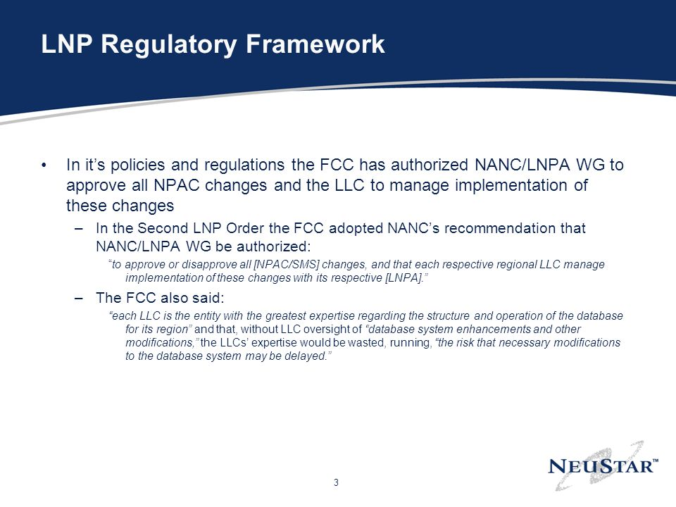 3 LNP Regulatory Framework In its policies and regulations the FCC has authorized NANC/LNPA WG to approve all NPAC changes and the LLC to manage implementation of these changes –In the Second LNP Order the FCC adopted NANCs recommendation that NANC/LNPA WG be authorized: to approve or disapprove all [NPAC/SMS] changes, and that each respective regional LLC manage implementation of these changes with its respective [LNPA].