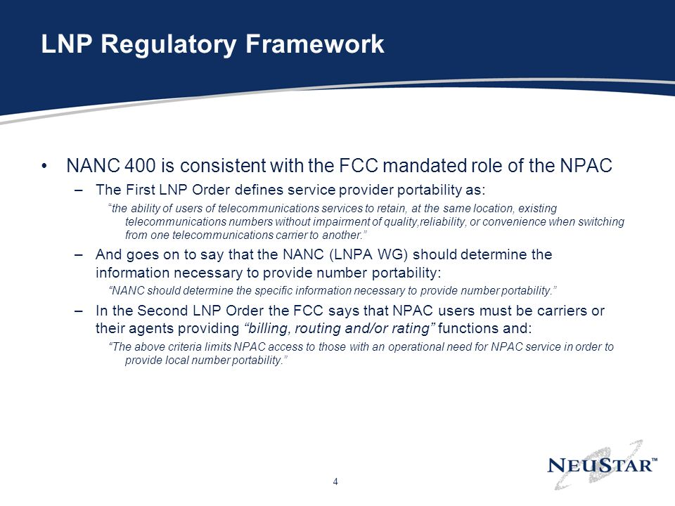 4 LNP Regulatory Framework NANC 400 is consistent with the FCC mandated role of the NPAC –The First LNP Order defines service provider portability as: the ability of users of telecommunications services to retain, at the same location, existing telecommunications numbers without impairment of quality,reliability, or convenience when switching from one telecommunications carrier to another.