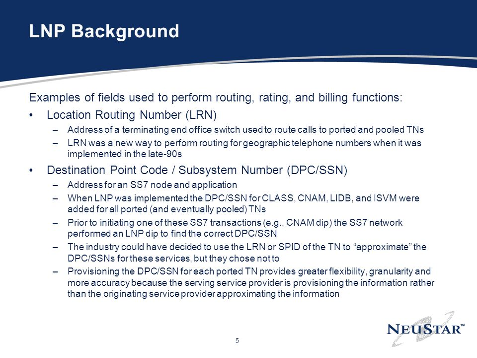 5 LNP Background Examples of fields used to perform routing, rating, and billing functions: Location Routing Number (LRN) –Address of a terminating end office switch used to route calls to ported and pooled TNs –LRN was a new way to perform routing for geographic telephone numbers when it was implemented in the late-90s Destination Point Code / Subsystem Number (DPC/SSN) –Address for an SS7 node and application –When LNP was implemented the DPC/SSN for CLASS, CNAM, LIDB, and ISVM were added for all ported (and eventually pooled) TNs –Prior to initiating one of these SS7 transactions (e.g., CNAM dip) the SS7 network performed an LNP dip to find the correct DPC/SSN –The industry could have decided to use the LRN or SPID of the TN to approximate the DPC/SSNs for these services, but they chose not to –Provisioning the DPC/SSN for each ported TN provides greater flexibility, granularity and more accuracy because the serving service provider is provisioning the information rather than the originating service provider approximating the information