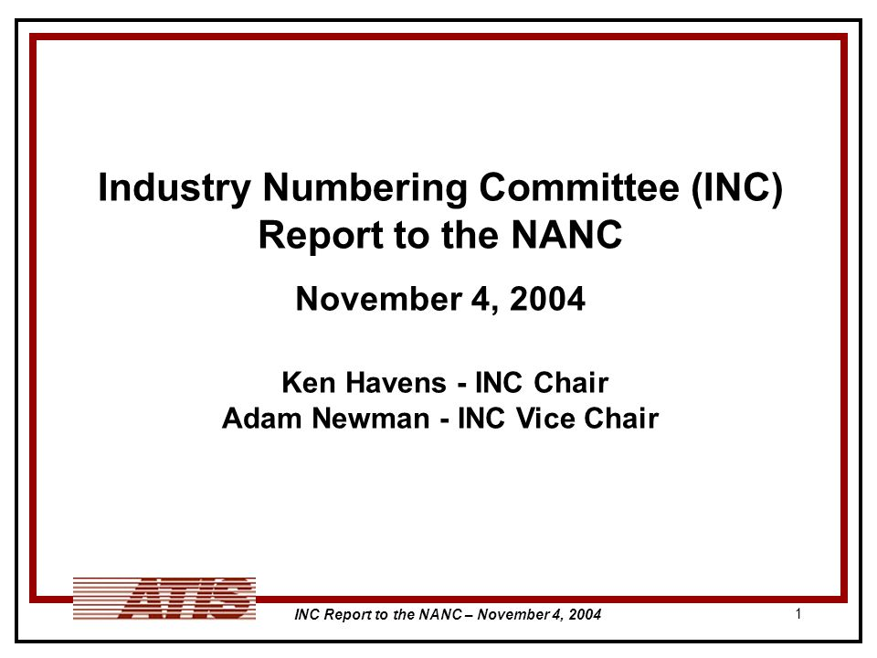 INC Report to the NANC – November 4, 2004 1 Industry Numbering Committee (INC) Report to the NANC November 4, 2004 Ken Havens - INC Chair Adam Newman