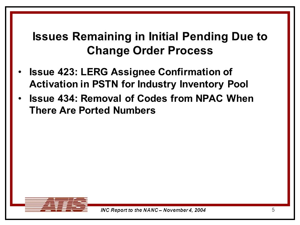 INC Report to the NANC – November 4, 2004 5 Issues Remaining in Initial Pending Due to Change Order Process Issue 423: LERG Assignee Confirmation of A