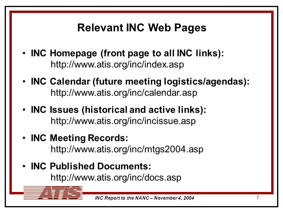 INC Report to the NANC – November 4, 2004 7 Relevant INC Web Pages INC Homepage (front page to all INC links): http://www.atis.org/inc/index.asp INC Calendar (future meeting logistics/agendas): http://www.atis.org/inc/calendar.asp INC Issues (historical and active links): http://www.atis.org/inc/incissue.asp INC Meeting Records: http://www.atis.org/inc/mtgs2004.asp INC Published Documents: http://www.atis.org/inc/docs.asp