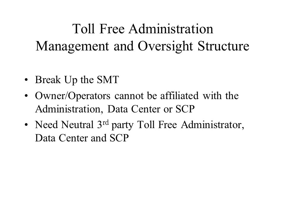 Toll Free Administration Management and Oversight Structure Break Up the SMT Owner/Operators cannot be affiliated with the Administration, Data Center or SCP Need Neutral 3 rd party Toll Free Administrator, Data Center and SCP