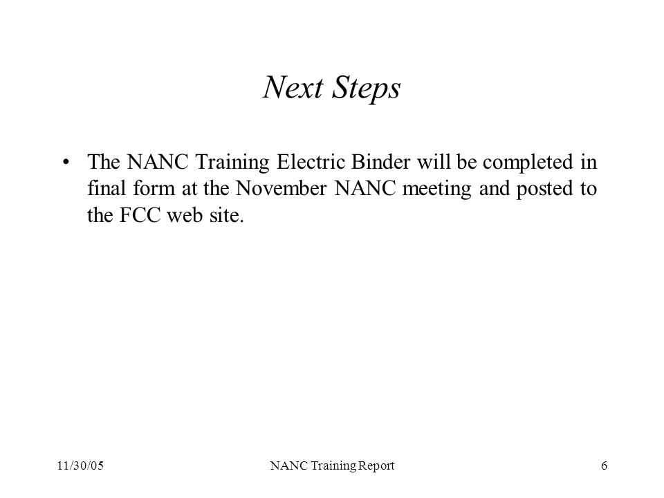 11/30/05NANC Training Report6 Next Steps The NANC Training Electric Binder will be completed in final form at the November NANC meeting and posted to