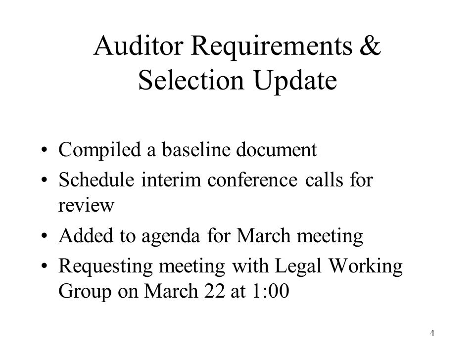 4 Auditor Requirements & Selection Update Compiled a baseline document Schedule interim conference calls for review Added to agenda for March meeting Requesting meeting with Legal Working Group on March 22 at 1:00