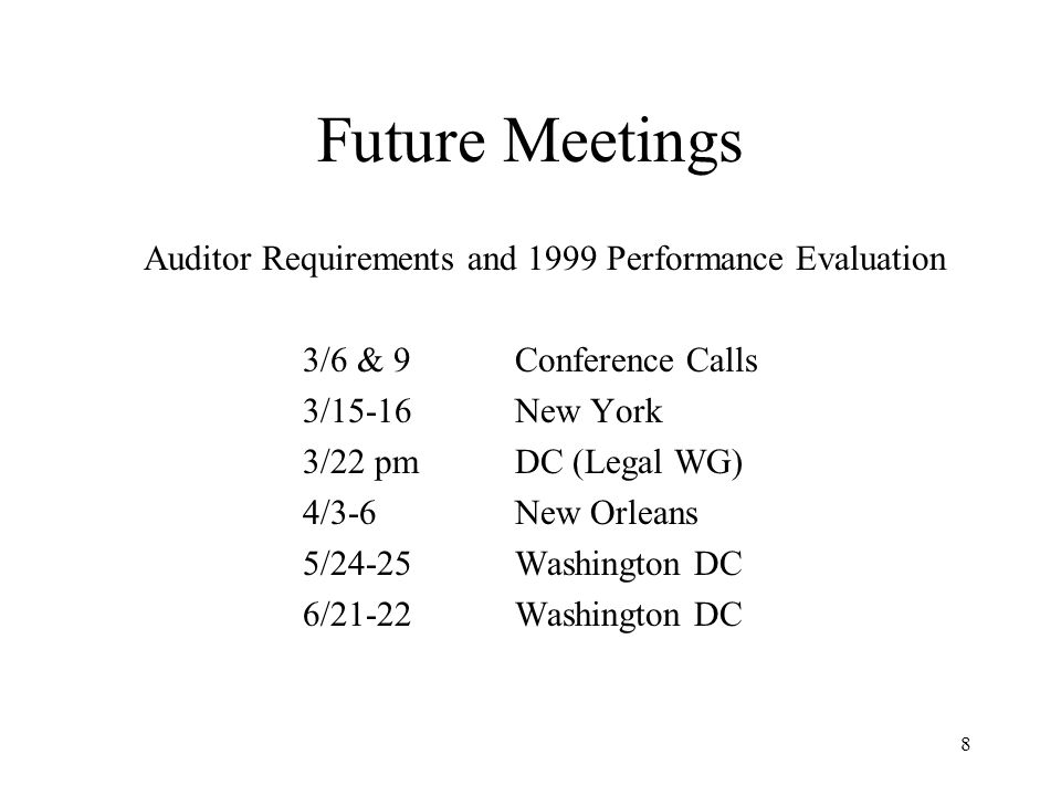 8 Future Meetings Auditor Requirements and 1999 Performance Evaluation 3/6 & 9Conference Calls 3/15-16 New York 3/22 pmDC (Legal WG) 4/3-6 New Orleans 5/24-25 Washington DC 6/21-22 Washington DC