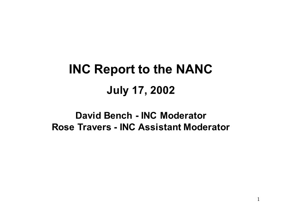 1 INC Report to the NANC July 17, 2002 David Bench - INC Moderator Rose Travers - INC Assistant Moderator