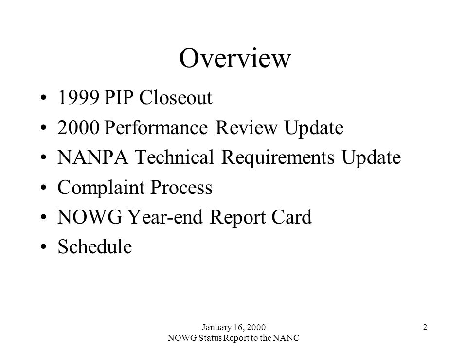 January 16, 2000 NOWG Status Report to the NANC 3 1999 PIP Closeout Closed initiatives –Consistency (Draft M&Ps presented in December) –COCUS –Relief Planning Tools (August) –Web Site Initiatives remaining open –Annual Report (Ongoing - Preview in February) –NANPA vs.