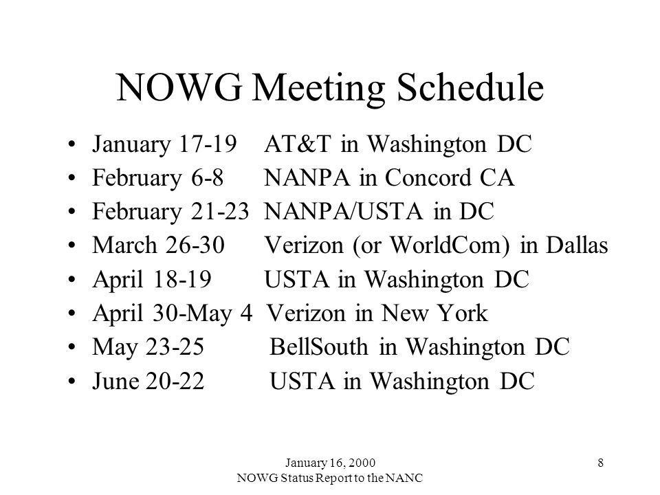 January 16, 2000 NOWG Status Report to the NANC 8 NOWG Meeting Schedule January 17-19 AT&T in Washington DC February 6-8 NANPA in Concord CA February 21-23 NANPA/USTA in DC March 26-30 Verizon (or WorldCom) in Dallas April 18-19 USTA in Washington DC April 30-May 4 Verizon in New York May 23-25 BellSouth in Washington DC June 20-22 USTA in Washington DC