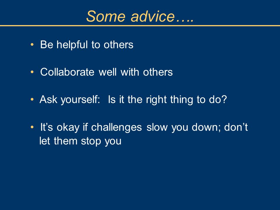 Some advice…. Be helpful to others Collaborate well with others Ask yourself: Is it the right thing to do? Its okay if challenges slow you down; dont