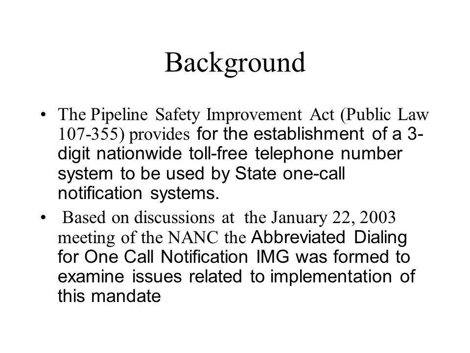 Background The Pipeline Safety Improvement Act (Public Law ) provides for the establishment of a 3- digit nationwide toll-free telephone number system to be used by State one-call notification systems.