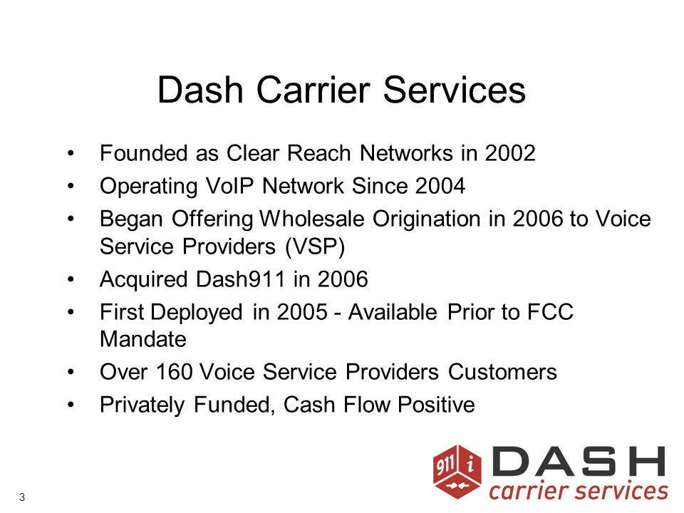 3 Dash Carrier Services Founded as Clear Reach Networks in 2002 Operating VoIP Network Since 2004 Began Offering Wholesale Origination in 2006 to Voice Service Providers (VSP) Acquired Dash911 in 2006 First Deployed in Available Prior to FCC Mandate Over 160 Voice Service Providers Customers Privately Funded, Cash Flow Positive